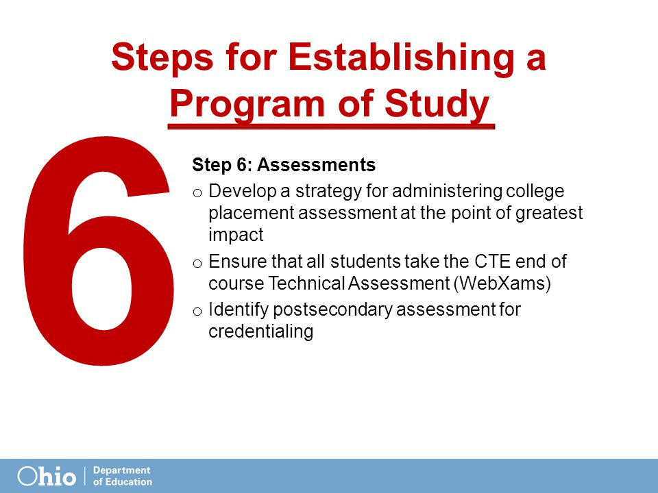 Steps for Establishing a Program of Study Step 6: Assessments o Develop a strategy for administering college placement assessment at the point of greatest impact o Ensure that all students take the CTE end of course Technical Assessment (WebXams) o Identify postsecondary assessment for credentialing 6565