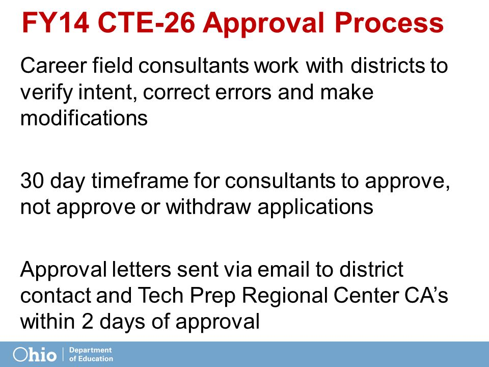 FY14 CTE-26 Approval Process Career field consultants work with districts to verify intent, correct errors and make modifications 30 day timeframe for consultants to approve, not approve or withdraw applications Approval letters sent via email to district contact and Tech Prep Regional Center CA's within 2 days of approval