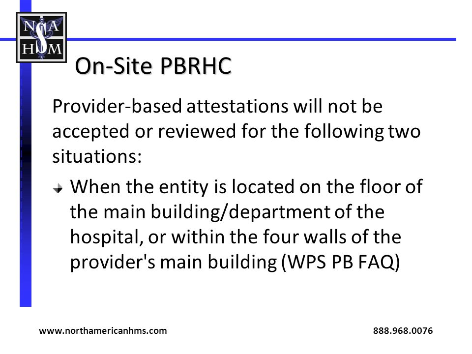 On-Site PBRHC Provider-based attestations will not be accepted or reviewed for the following two situations: When the entity is located on the floor of the main building/department of the hospital, or within the four walls of the provider s main building (WPS PB FAQ) www.northamericanhms.com 888.968.0076