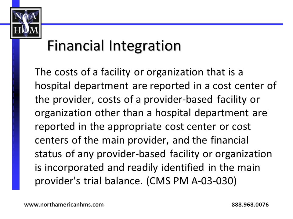 Financial Integration The costs of a facility or organization that is a hospital department are reported in a cost center of the provider, costs of a provider-based facility or organization other than a hospital department are reported in the appropriate cost center or cost centers of the main provider, and the financial status of any provider-based facility or organization is incorporated and readily identified in the main provider s trial balance.