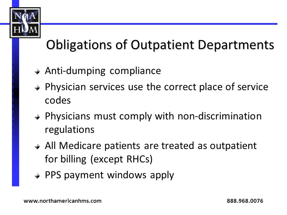 Obligations of Outpatient Departments Anti-dumping compliance Physician services use the correct place of service codes Physicians must comply with non-discrimination regulations All Medicare patients are treated as outpatient for billing (except RHCs) PPS payment windows apply www.northamericanhms.com 888.968.0076
