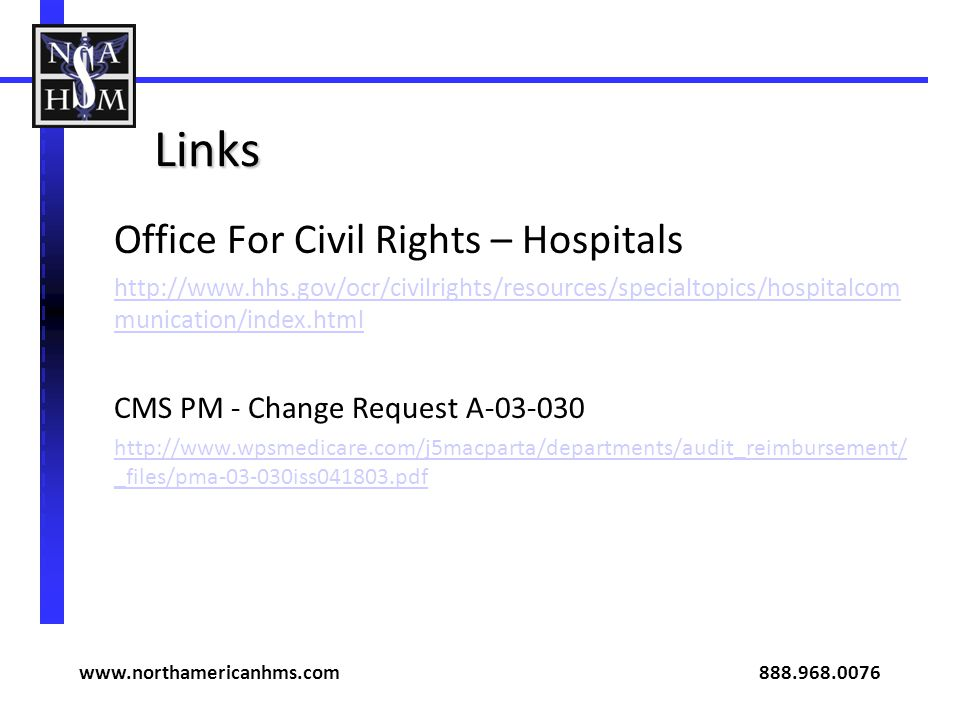 Links Office For Civil Rights – Hospitals http://www.hhs.gov/ocr/civilrights/resources/specialtopics/hospitalcom munication/index.html CMS PM - Change Request A-03-030 http://www.wpsmedicare.com/j5macparta/departments/audit_reimbursement/ _files/pma-03-030iss041803.pdf www.northamericanhms.com 888.968.0076