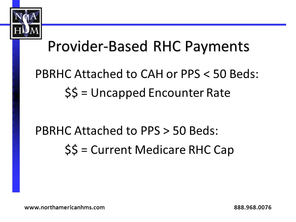 Provider-Based RHC Payments PBRHC Attached to CAH or PPS < 50 Beds: $$ = Uncapped Encounter Rate PBRHC Attached to PPS > 50 Beds: $$ = Current Medicare RHC Cap www.northamericanhms.com 888.968.0076