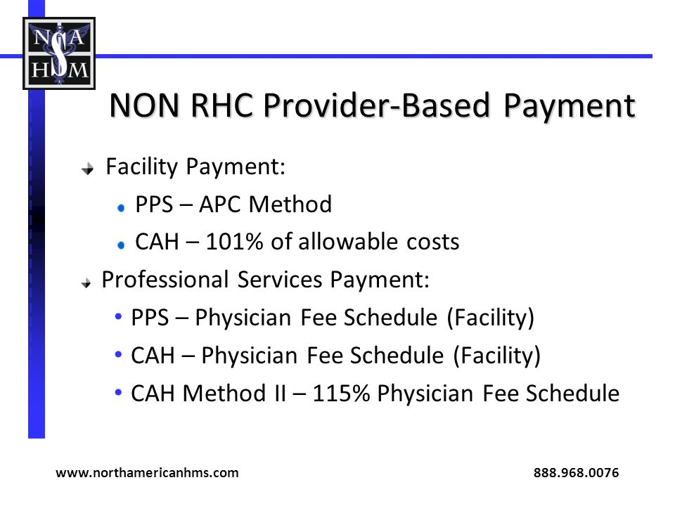 NON RHC Provider-Based Payment Facility Payment: PPS – APC Method CAH – 101% of allowable costs Professional Services Payment: PPS – Physician Fee Schedule (Facility) CAH – Physician Fee Schedule (Facility) CAH Method II – 115% Physician Fee Schedule www.northamericanhms.com 888.968.0076