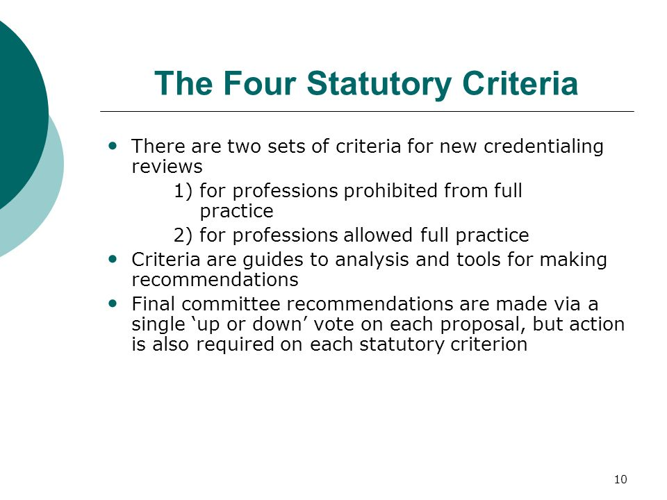 10 The Four Statutory Criteria There are two sets of criteria for new credentialing reviews 1) for professions prohibited from full practice 2) for professions allowed full practice Criteria are guides to analysis and tools for making recommendations Final committee recommendations are made via a single 'up or down' vote on each proposal, but action is also required on each statutory criterion