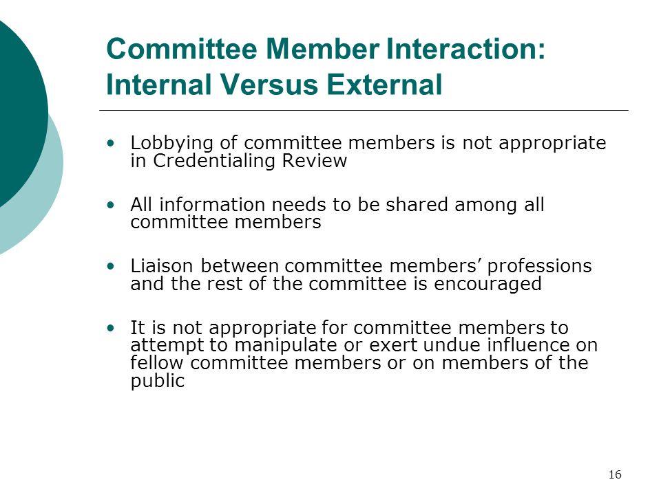 16 Committee Member Interaction: Internal Versus External Lobbying of committee members is not appropriate in Credentialing Review All information nee