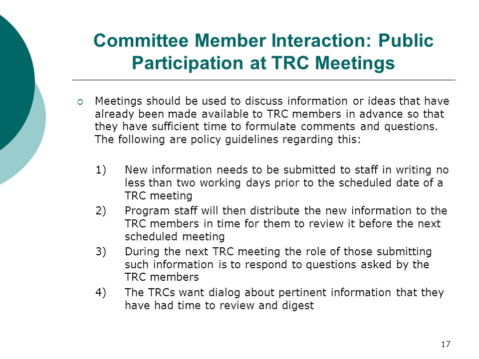 Committee Member Interaction: Public Participation at TRC Meetings  Meetings should be used to discuss information or ideas that have already been made available to TRC members in advance so that they have sufficient time to formulate comments and questions.