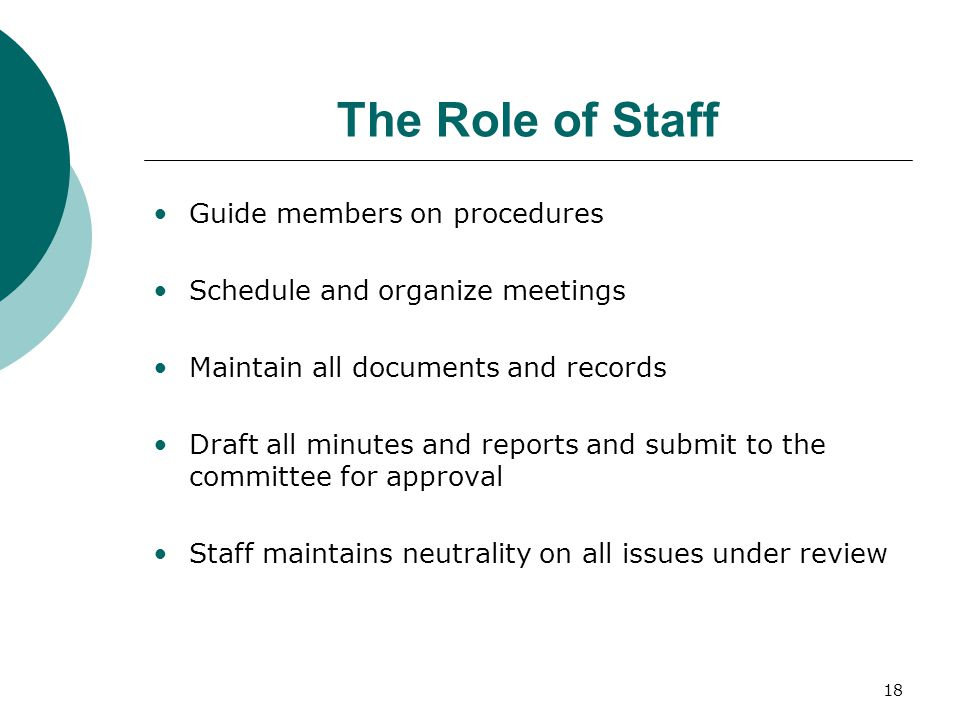 18 The Role of Staff Guide members on procedures Schedule and organize meetings Maintain all documents and records Draft all minutes and reports and submit to the committee for approval Staff maintains neutrality on all issues under review