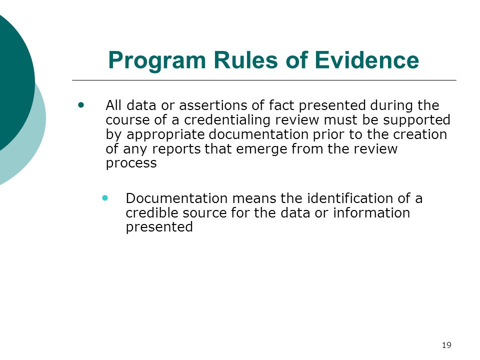 19 Program Rules of Evidence All data or assertions of fact presented during the course of a credentialing review must be supported by appropriate documentation prior to the creation of any reports that emerge from the review process Documentation means the identification of a credible source for the data or information presented