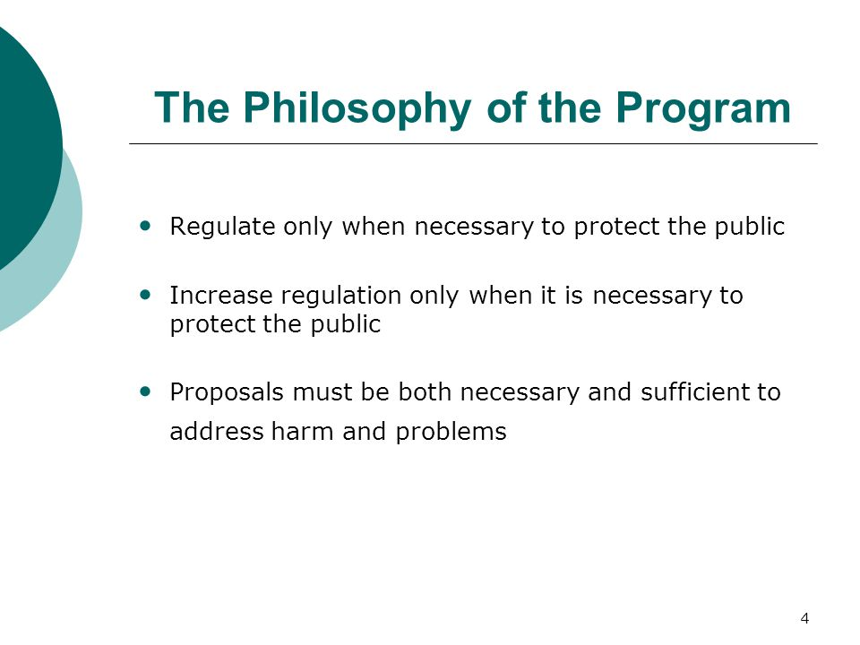 4 The Philosophy of the Program Regulate only when necessary to protect the public Increase regulation only when it is necessary to protect the public Proposals must be both necessary and sufficient to address harm and problems