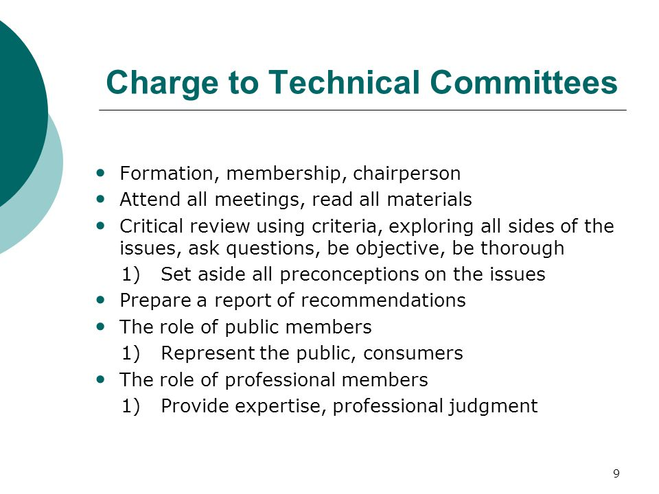 9 Charge to Technical Committees Formation, membership, chairperson Attend all meetings, read all materials Critical review using criteria, exploring all sides of the issues, ask questions, be objective, be thorough 1)Set aside all preconceptions on the issues Prepare a report of recommendations The role of public members 1)Represent the public, consumers The role of professional members 1)Provide expertise, professional judgment