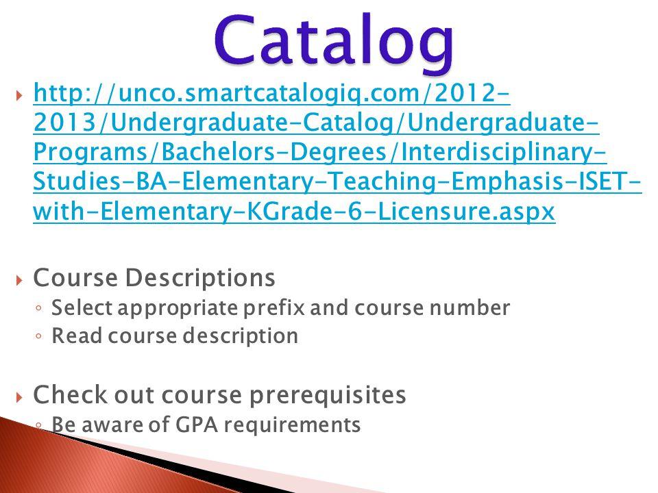 http://unco.smartcatalogiq.com/2012- 2013/Undergraduate-Catalog/Undergraduate- Programs/Bachelors-Degrees/Interdisciplinary- Studies-BA-Elementary-Teaching-Emphasis-ISET- with-Elementary-KGrade-6-Licensure.aspx http://unco.smartcatalogiq.com/2012- 2013/Undergraduate-Catalog/Undergraduate- Programs/Bachelors-Degrees/Interdisciplinary- Studies-BA-Elementary-Teaching-Emphasis-ISET- with-Elementary-KGrade-6-Licensure.aspx  Course Descriptions ◦ Select appropriate prefix and course number ◦ Read course description  Check out course prerequisites ◦ Be aware of GPA requirements