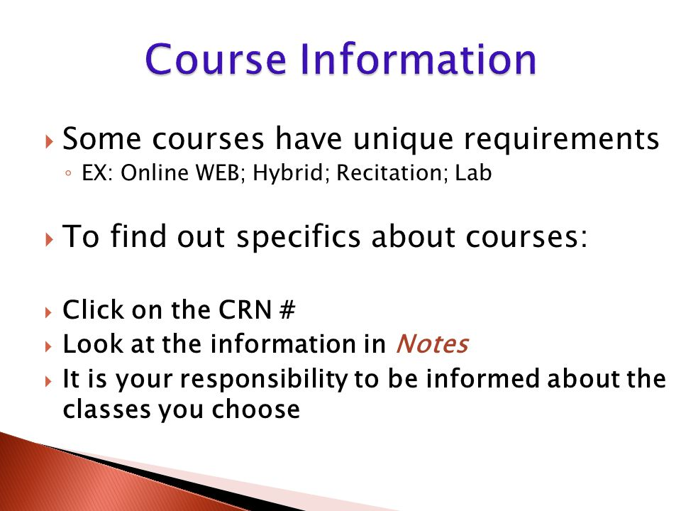  Some courses have unique requirements ◦ EX: Online WEB; Hybrid; Recitation; Lab  To find out specifics about courses:  Click on the CRN #  Look at the information in Notes  It is your responsibility to be informed about the classes you choose
