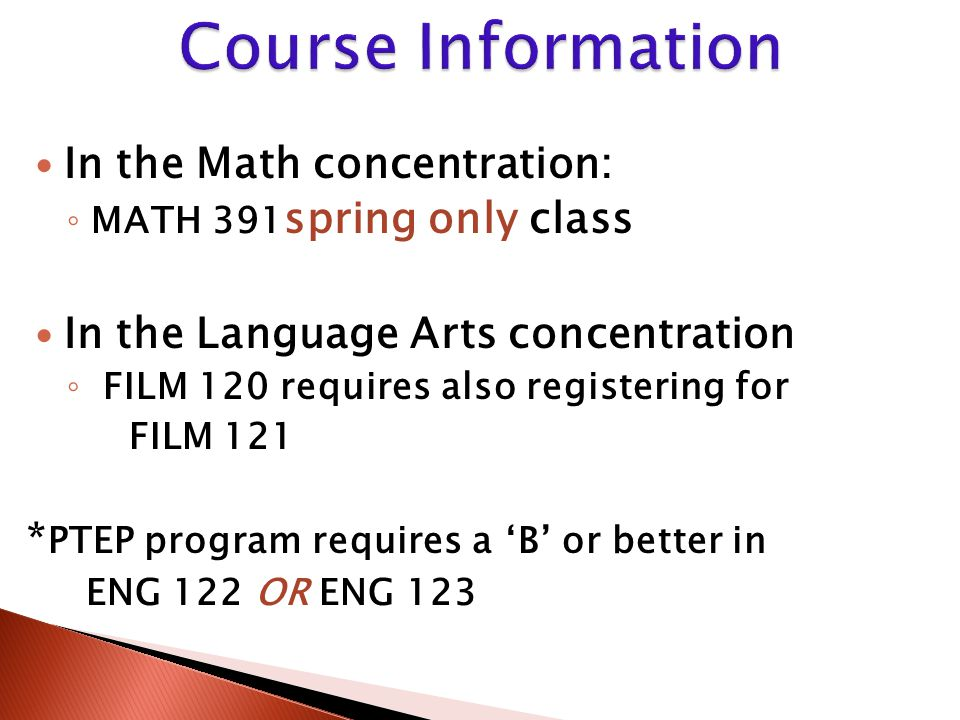 In the Math concentration: ◦ MATH 391 spring only class In the Language Arts concentration ◦ FILM 120 requires also registering for FILM 121 * PTEP pr