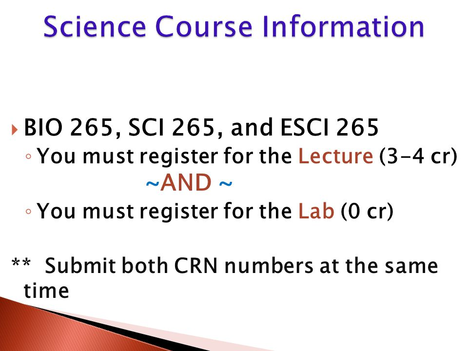  BIO 265, SCI 265, and ESCI 265 ◦ You must register for the Lecture (3-4 cr) ~AND ~ ◦ You must register for the Lab (0 cr) ** Submit both CRN numbers