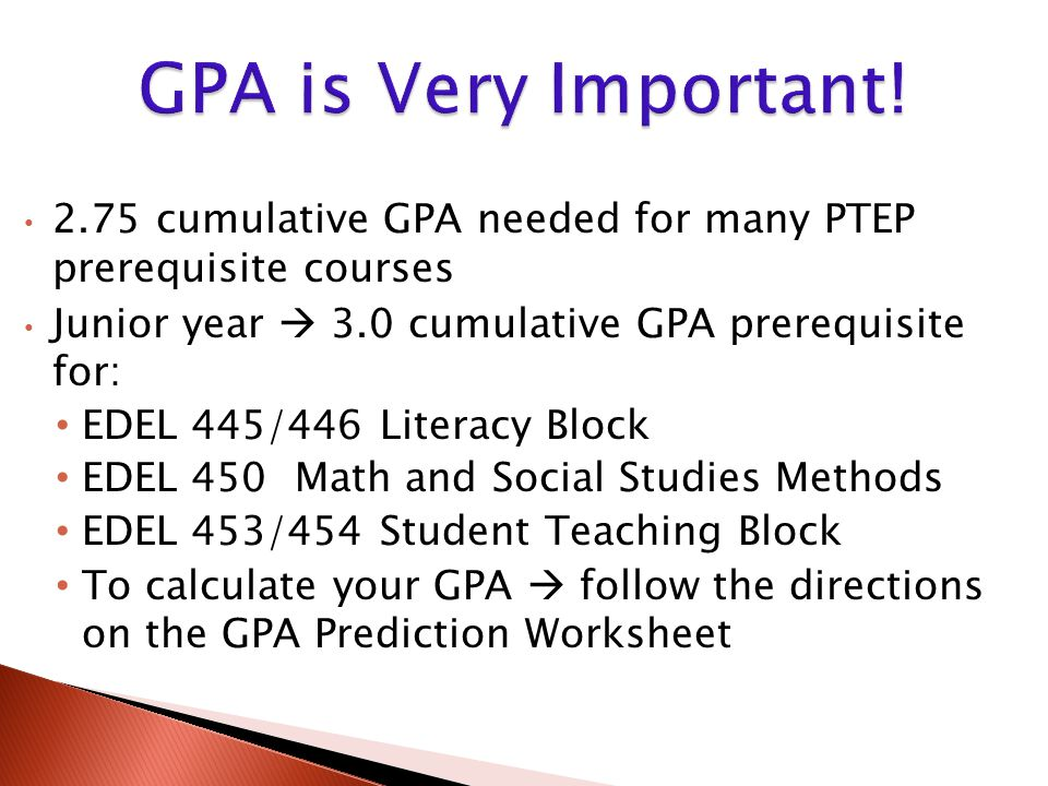 2.75 cumulative GPA needed for many PTEP prerequisite courses Junior year  3.0 cumulative GPA prerequisite for: EDEL 445/446 Literacy Block EDEL 450 Math and Social Studies Methods EDEL 453/454 Student Teaching Block To calculate your GPA  follow the directions on the GPA Prediction Worksheet
