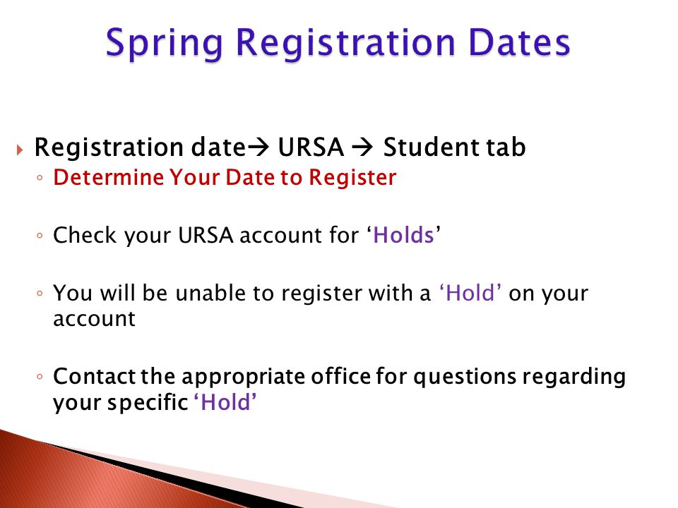  Registration date  URSA  Student tab ◦ Determine Your Date to Register ◦ Check your URSA account for 'Holds' ◦ You will be unable to register with a 'Hold' on your account ◦ Contact the appropriate office for questions regarding your specific 'Hold'