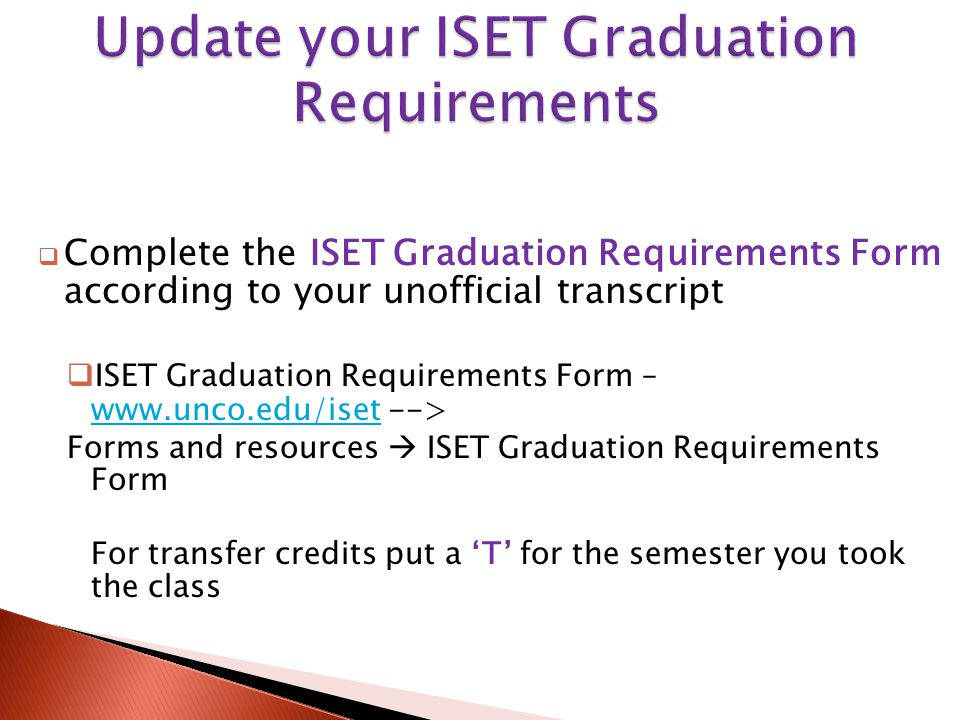  Complete the ISET Graduation Requirements Form according to your unofficial transcript  ISET Graduation Requirements Form – www.unco.edu/iset --> www.unco.edu/iset Forms and resources  ISET Graduation Requirements Form For transfer credits put a 'T' for the semester you took the class