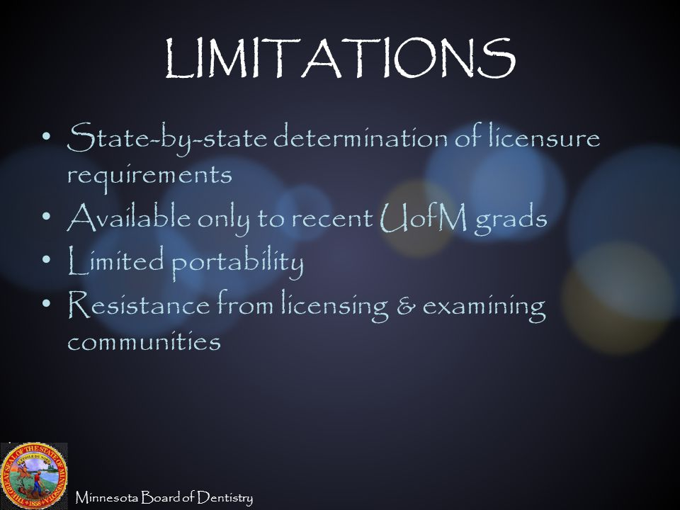 Minnesota Board of Dentistry LIMITATIONS State-by-state determination of licensure requirements Available only to recent UofM grads Limited portability Resistance from licensing & examining communities