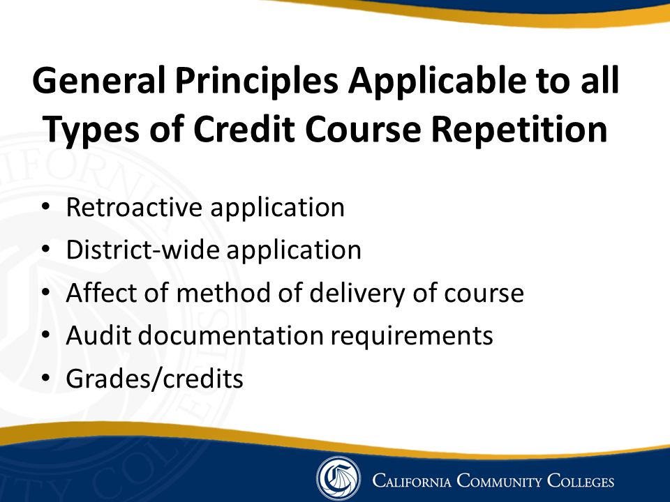 General Principles Applicable to all Types of Credit Course Repetition Retroactive application District-wide application Affect of method of delivery of course Audit documentation requirements Grades/credits