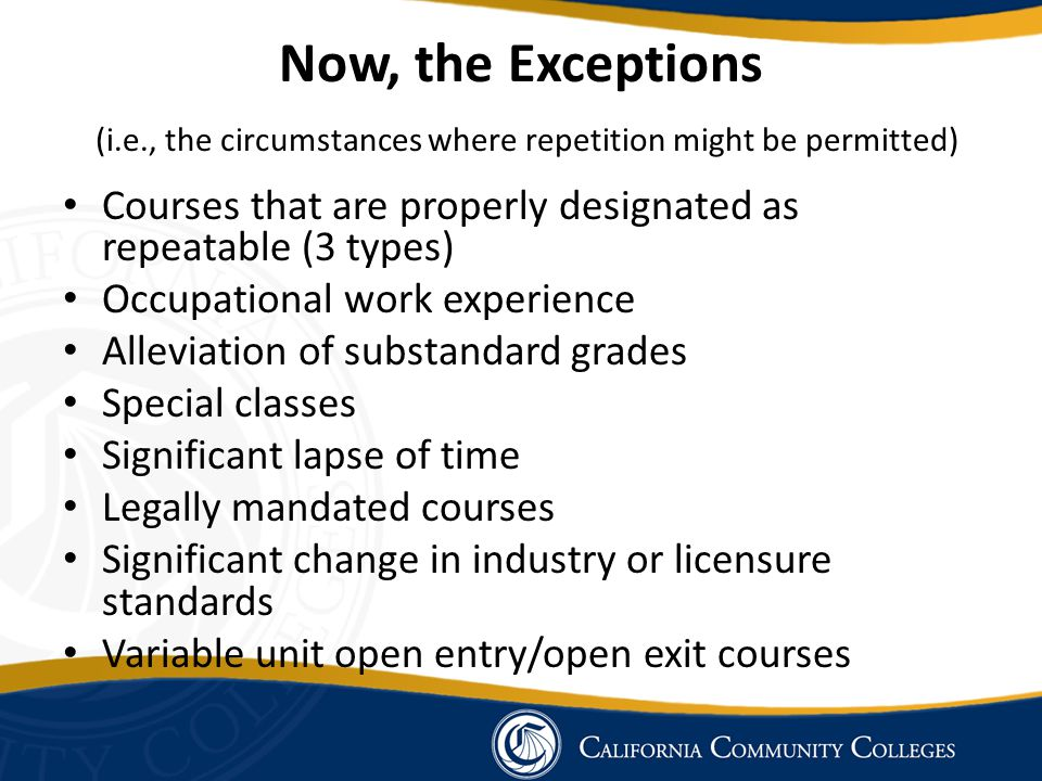 Now, the Exceptions (i.e., the circumstances where repetition might be permitted) Courses that are properly designated as repeatable (3 types) Occupational work experience Alleviation of substandard grades Special classes Significant lapse of time Legally mandated courses Significant change in industry or licensure standards Variable unit open entry/open exit courses