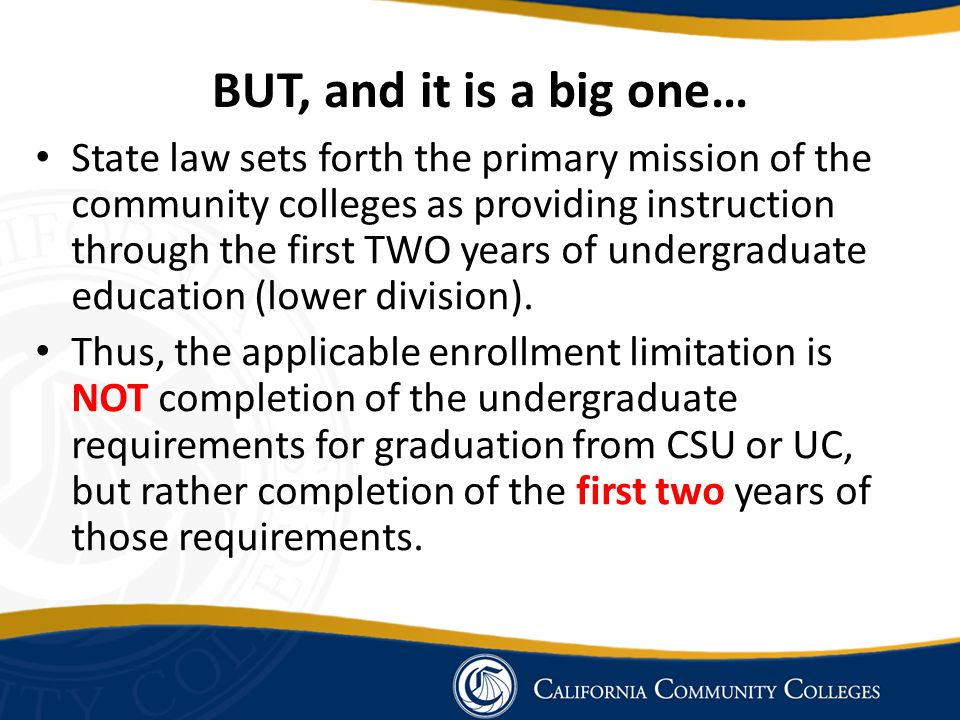 BUT, and it is a big one… State law sets forth the primary mission of the community colleges as providing instruction through the first TWO years of undergraduate education (lower division).