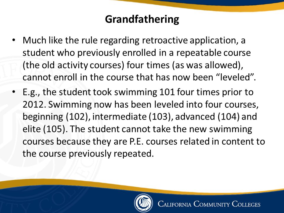 Grandfathering Much like the rule regarding retroactive application, a student who previously enrolled in a repeatable course (the old activity courses) four times (as was allowed), cannot enroll in the course that has now been leveled .