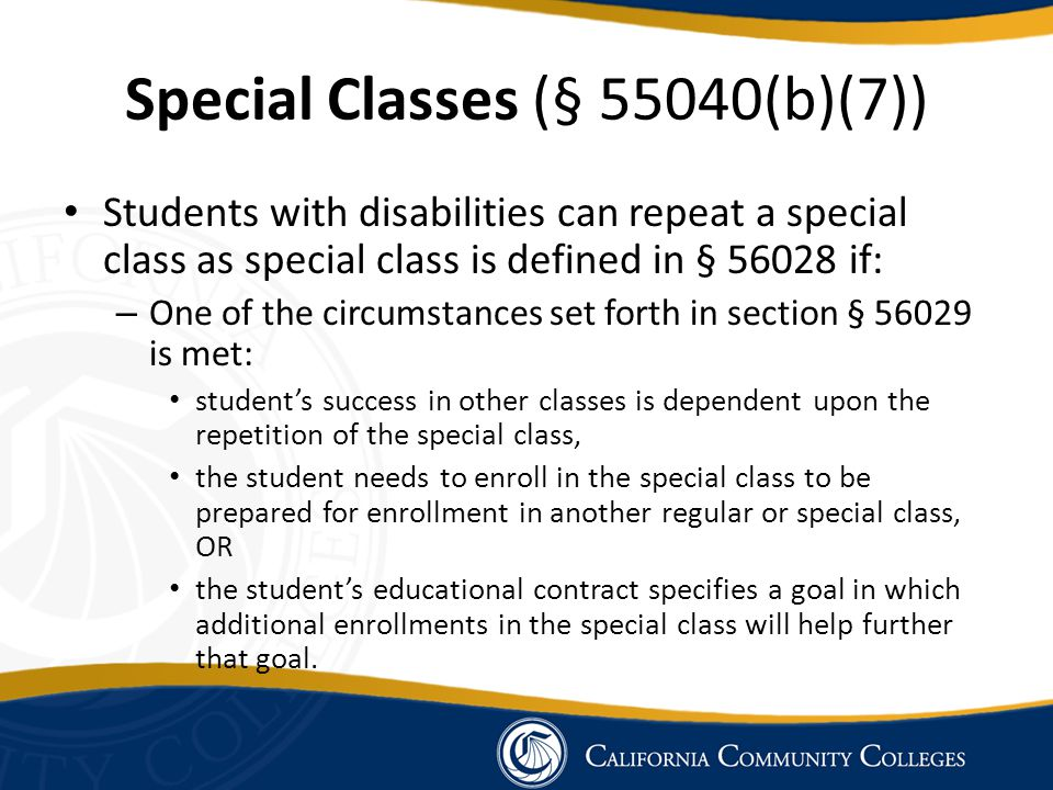 Special Classes (§ 55040(b)(7)) Students with disabilities can repeat a special class as special class is defined in § 56028 if: – One of the circumstances set forth in section § 56029 is met: student's success in other classes is dependent upon the repetition of the special class, the student needs to enroll in the special class to be prepared for enrollment in another regular or special class, OR the student's educational contract specifies a goal in which additional enrollments in the special class will help further that goal.