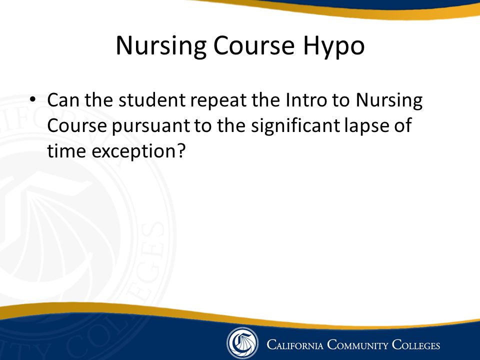 Nursing Course Hypo Can the student repeat the Intro to Nursing Course pursuant to the significant lapse of time exception