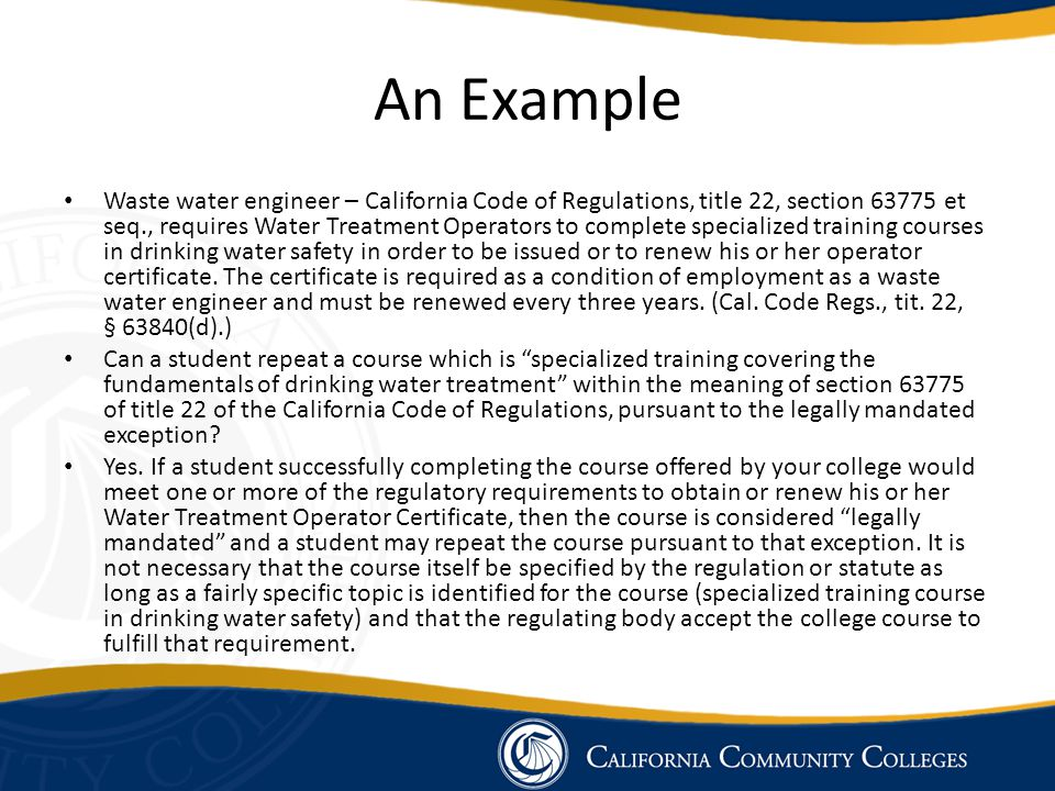 An Example Waste water engineer – California Code of Regulations, title 22, section 63775 et seq., requires Water Treatment Operators to complete specialized training courses in drinking water safety in order to be issued or to renew his or her operator certificate.