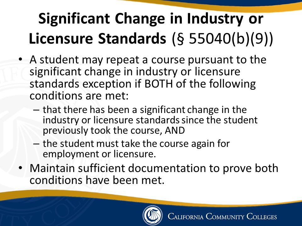 Significant Change in Industry or Licensure Standards (§ 55040(b)(9)) A student may repeat a course pursuant to the significant change in industry or licensure standards exception if BOTH of the following conditions are met: – that there has been a significant change in the industry or licensure standards since the student previously took the course, AND – the student must take the course again for employment or licensure.