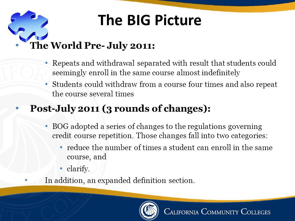 The BIG Picture The World Pre- July 2011: Repeats and withdrawal separated with result that students could seemingly enroll in the same course almost indefinitely Students could withdraw from a course four times and also repeat the course several times Post-July 2011 (3 rounds of changes): BOG adopted a series of changes to the regulations governing credit course repetition.