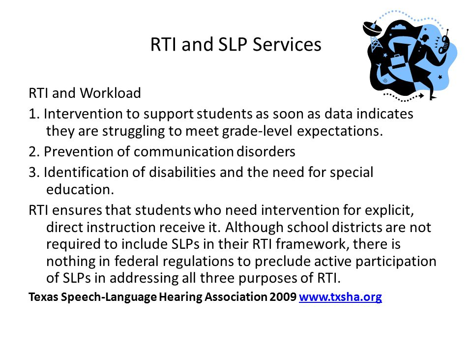 RTI and SLP Services RTI and Workload 1. Intervention to support students as soon as data indicates they are struggling to meet grade-level expectatio