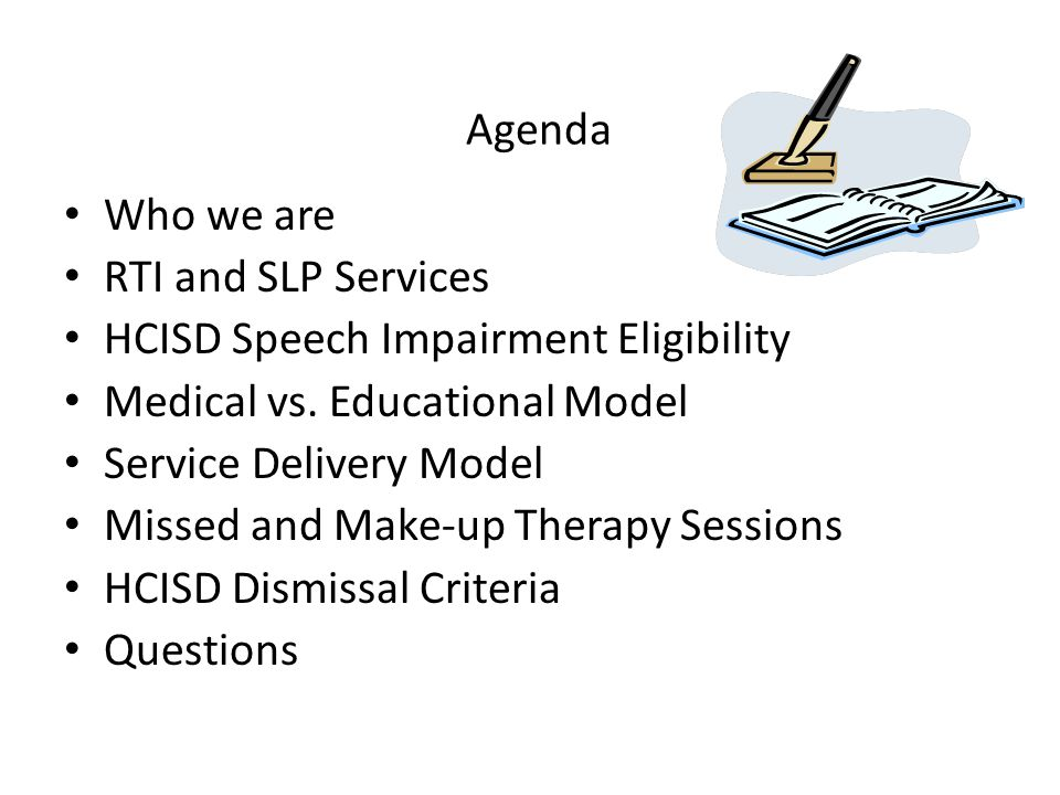 Agenda Who we are RTI and SLP Services HCISD Speech Impairment Eligibility Medical vs. Educational Model Service Delivery Model Missed and Make-up The