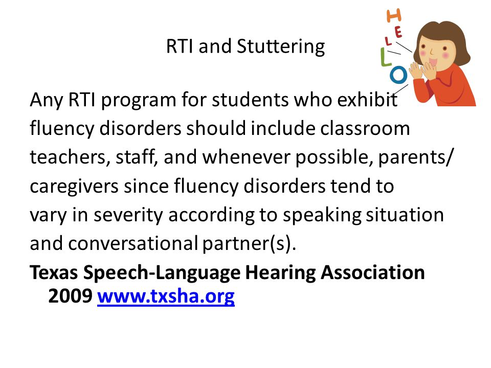 RTI and Stuttering Any RTI program for students who exhibit fluency disorders should include classroom teachers, staff, and whenever possible, parents