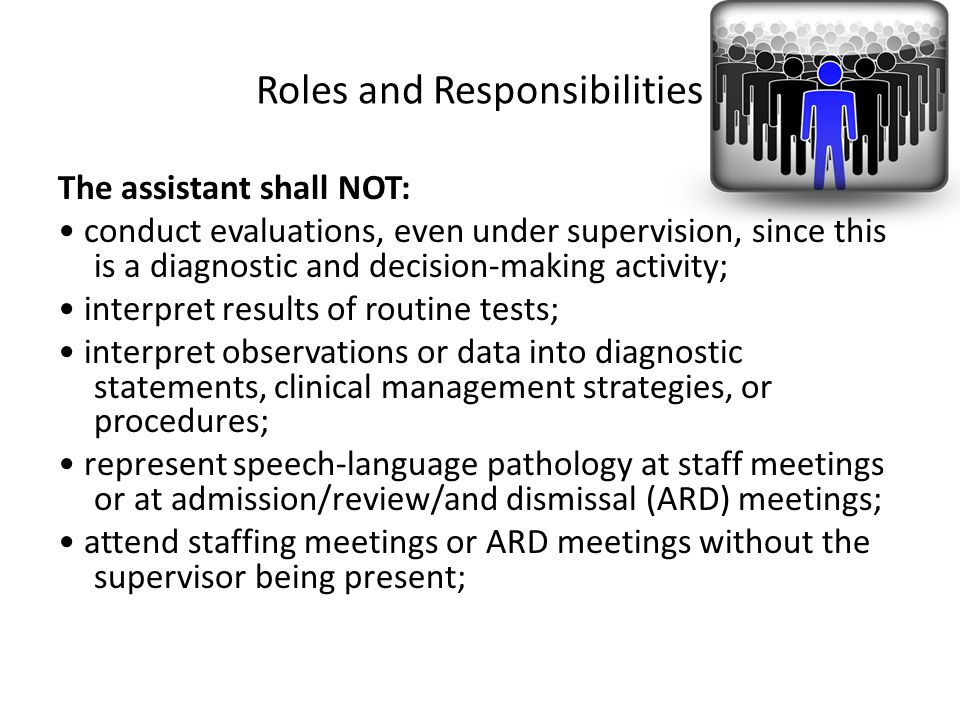 Roles and Responsibilities The assistant shall NOT: conduct evaluations, even under supervision, since this is a diagnostic and decision-making activi