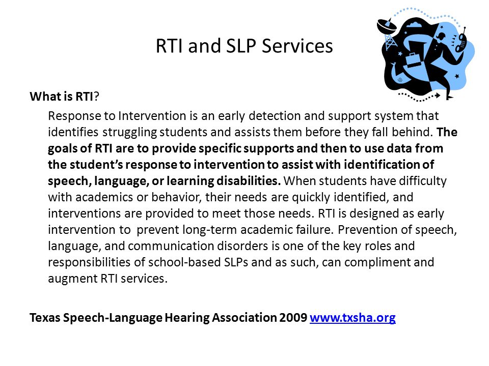 RTI and SLP Services What is RTI? Response to Intervention is an early detection and support system that identifies struggling students and assists th
