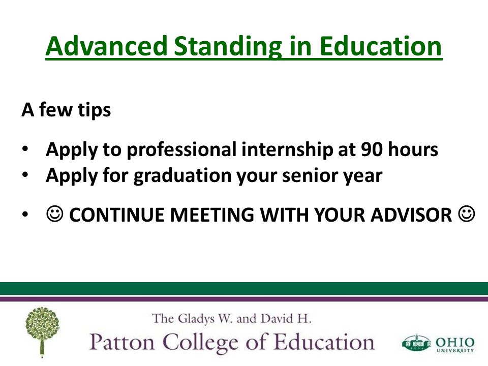 Advanced Standing in Education A few tips Apply to professional internship at 90 hours Apply for graduation your senior year CONTINUE MEETING WITH YOU