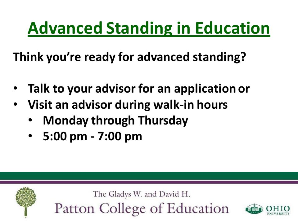 Advanced Standing in Education Think you're ready for advanced standing? Talk to your advisor for an application or Visit an advisor during walk-in ho