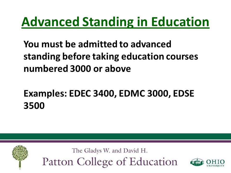 Advanced Standing in Education Licensure Requirements Complete Teacher Education Program Pass all portions of the Ohio Assessment for Educators test Valid background checks Complete online application for licensure www.education.ohio.gov