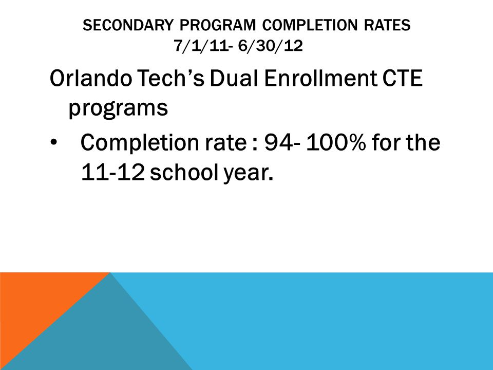 SECONDARY PROGRAM COMPLETION RATES 7/1/11- 6/30/12 Orlando Tech's Dual Enrollment CTE programs Completion rate : 94- 100% for the 11-12 school year.