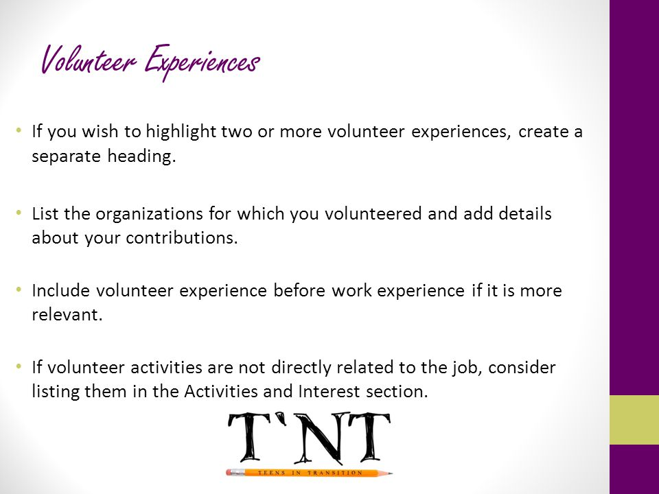 Volunteer Experiences If you wish to highlight two or more volunteer experiences, create a separate heading. List the organizations for which you volu