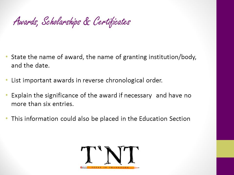 Awards, Scholarships & Certificates State the name of award, the name of granting institution/body, and the date. List important awards in reverse chr
