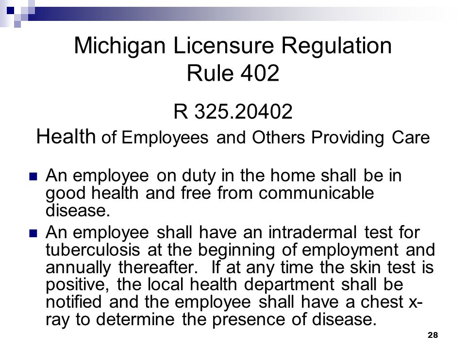 28 Michigan Licensure Regulation Rule 402 R 325.20402 Health of Employees and Others Providing Care An employee on duty in the home shall be in good h