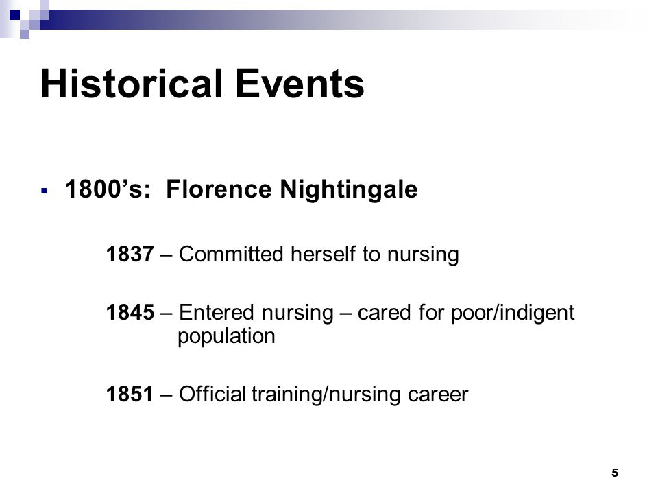 5 Historical Events  1800's: Florence Nightingale 1837 – Committed herself to nursing 1845 – Entered nursing – cared for poor/indigent population 185