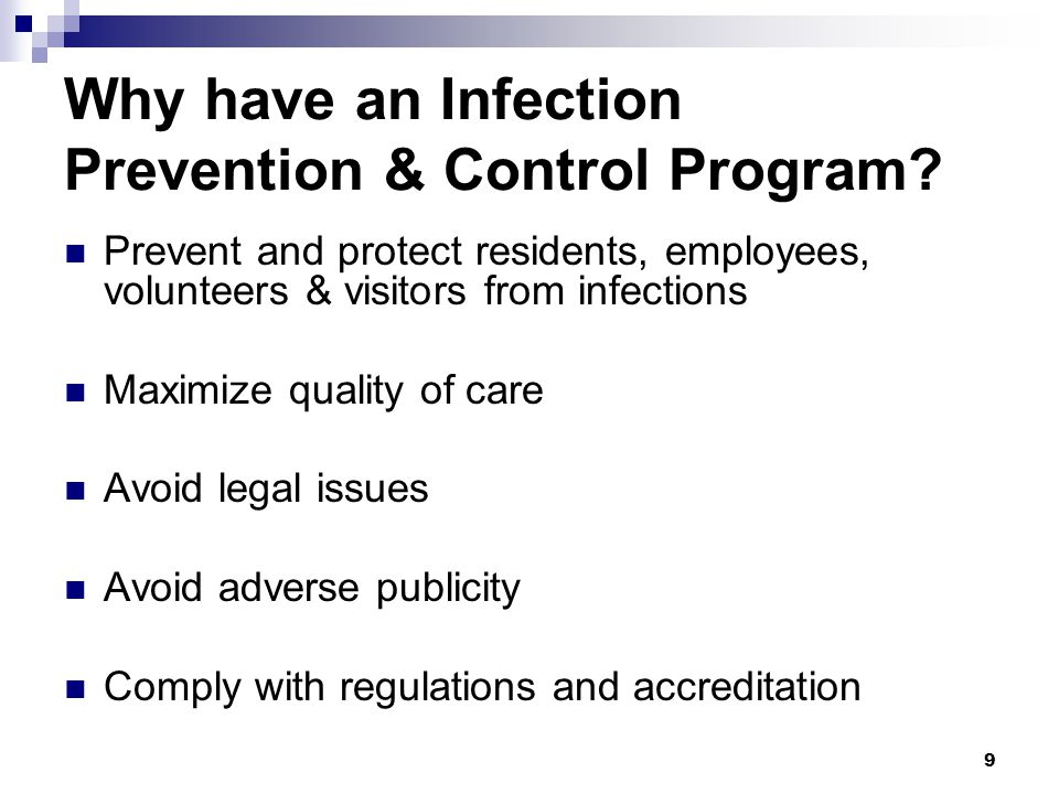 9 Why have an Infection Prevention & Control Program? Prevent and protect residents, employees, volunteers & visitors from infections Maximize quality