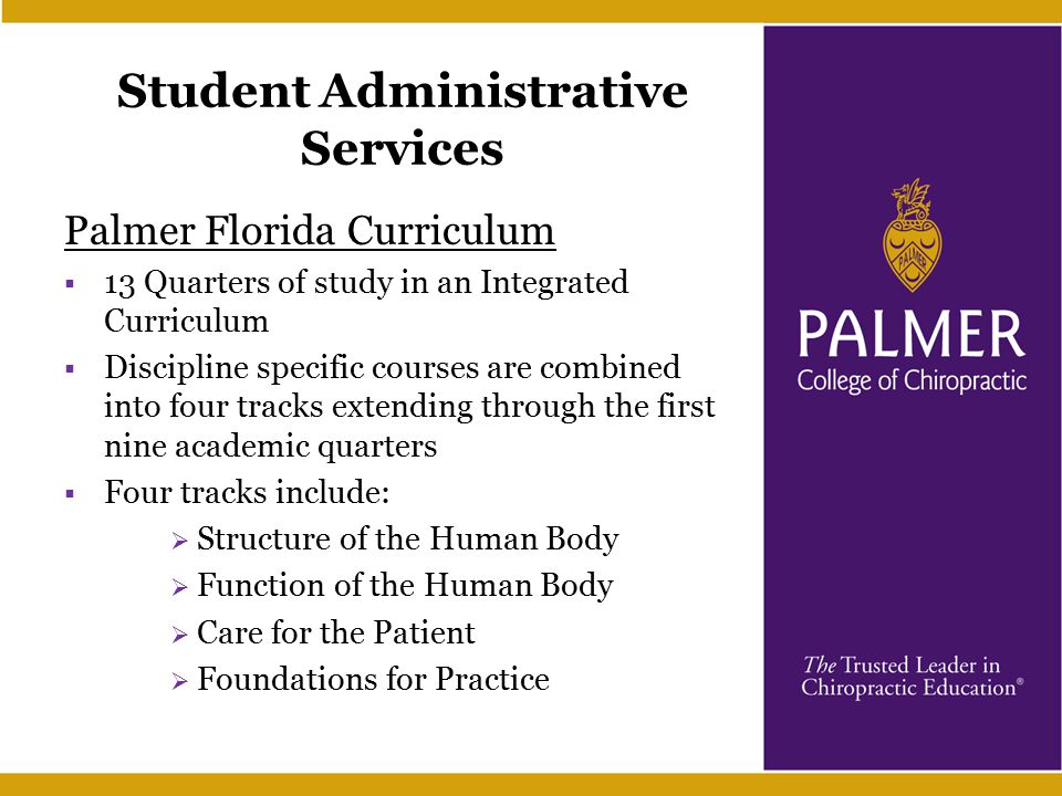 Student Administrative Services Palmer Florida Curriculum  13 Quarters of study in an Integrated Curriculum  Discipline specific courses are combined into four tracks extending through the first nine academic quarters  Four tracks include:  Structure of the Human Body  Function of the Human Body  Care for the Patient  Foundations for Practice