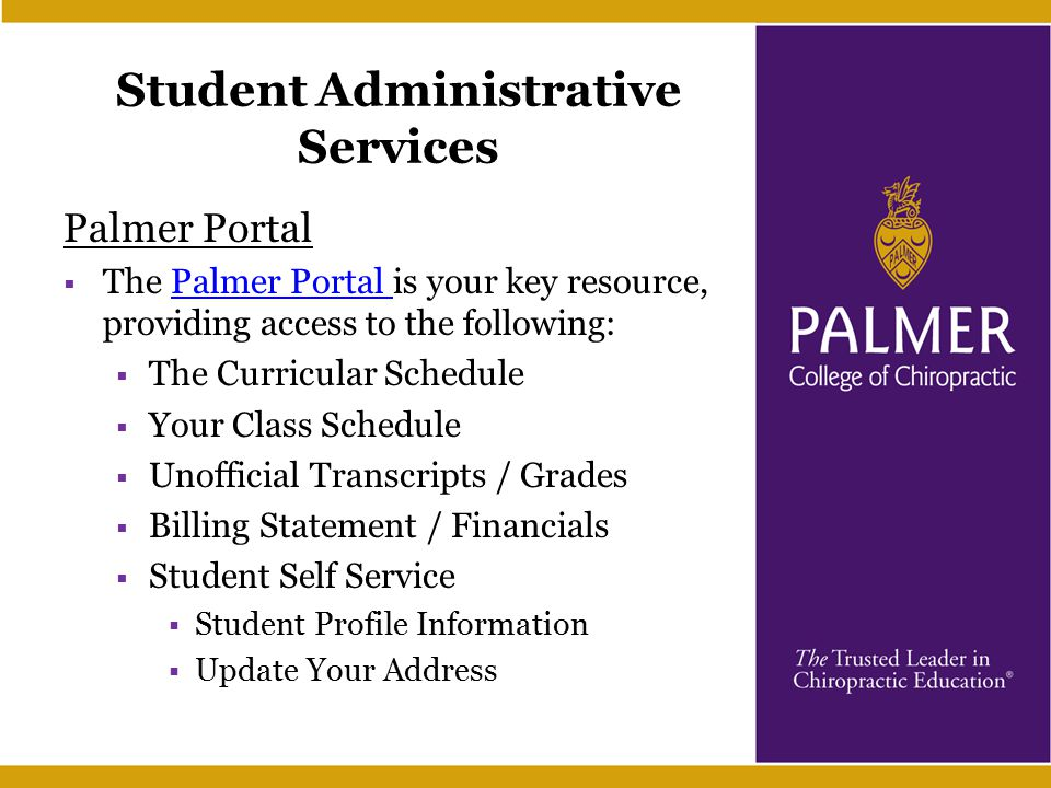 Student Administrative Services Palmer Portal  The Palmer Portal is your key resource, providing access to the following:Palmer Portal  The Curricular Schedule  Your Class Schedule  Unofficial Transcripts / Grades  Billing Statement / Financials  Student Self Service  Student Profile Information  Update Your Address