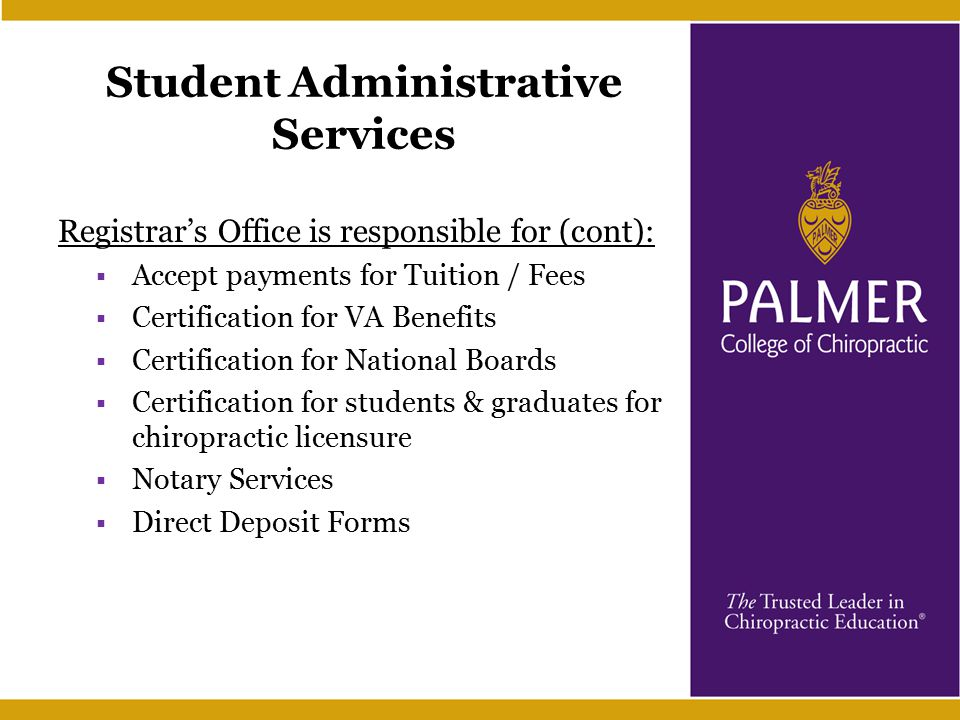 Student Administrative Services Registrar's Office is responsible for (cont):  Accept payments for Tuition / Fees  Certification for VA Benefits  Certification for National Boards  Certification for students & graduates for chiropractic licensure  Notary Services  Direct Deposit Forms
