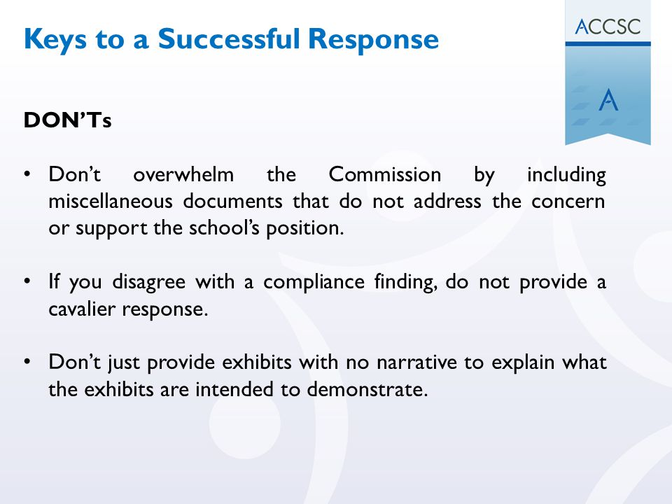 DON'Ts Don't overwhelm the Commission by including miscellaneous documents that do not address the concern or support the school's position. If you di